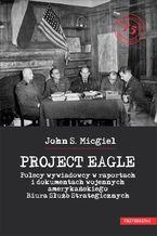 """""""Project Eagle"""". Polscy wywiadowcy w raportach i dokumentach wojennych amerykańskiego Biura Służb Strategicznych"""