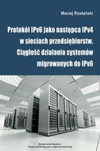 Okładka książki Protokół IPv6 jako następca IPv4 w sieciach przedsiębiorstw. Ciągłość działania systemów migrowanych do IPv6