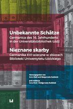 Unbekannte Schätze. Germanica des 16. Jahrhunderts in der Universitätsbibliothek Łódź / Nieznane skarby. Germanika XVI-wieczne w zbiorach Biblioteki Uniwersytetu Łódzkiego