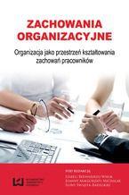 Zachowania organizacyjne. Organizacja jako przestrzeń kształtowania zachowań pracowników