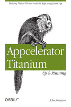 Appcelerator Titanium: Up and Running. Building Native iOS and Android Apps Using JavaScript