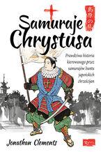 Samuraje Chrystusa. Prawdziwa historia kierowanego przez Samurajów buntu Japońskich Chrześcijan