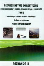 Bezpieczeństwo energetyczne Tom 2. Rynki surowców i energii TECHNOLOGIA - PRAWO - OCHRONA ŚRODOWISKA