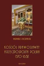 Kościół prawosławny a Rzeczpospolita Polska. Zarys historyczny 1370-1632