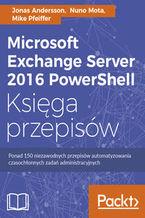 Okładka książki Microsoft Exchange Server 2016 PowerShell. Księga przepisów. Niezawodne przepisy automatyzowania czasochłonnych zadań administracyjnych