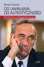 Od uwikłania do autentyczności . Biografia polityczna Tadeusza Mazowieckiego