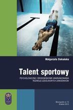 Talent sportowy - psychologiczne i środowiskowe uwarunkowania rozwoju uzdolnionych zawodników