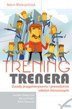 Trening trenera. Zasady przygotowywania i prowadzenia szkoleń biznesowych