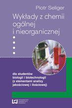 Wykłady z chemii ogólnej i nieorganicznej dla studentów biologii i biotechnologii (z elementami analizy jakościowej i ilościowej)