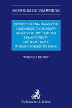 Przekształcenia pragmatyk urzędniczych członków korpusu służby cywilnej i pracowników samorządowych w prawie polskim po 1989 r