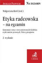 Etyka radcowska - na egzamin. Komentarz wraz z orzecznictwem do Kodeksu etyki radców prawnych. Teksty przepisów. Wydanie 2