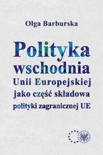 Polityka wschodnia Unii Europejskiej jako część składowa polityki zagranicznej UE