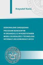 Doskonalenie zarządzania procesami biznesowymi w organizacji z wykorzystaniem modeli dojrzałości i technologii informacyjno-komunikacyjnych