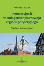 Innowacyjność w endogenicznym rozwoju regionu peryferyjnego. Studium socjologiczne. Studium socjologiczne