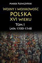 Wojny i wojskowość polska w XVI wieku. Tom I. Lata 15001548