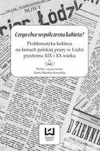Czego chce współczesna kobieta? Problematyka kobieca na łamach polskiej prasy w Łodzi przełomu XIX i XX wieku