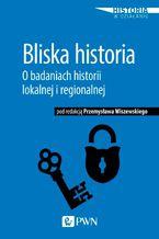 Bliska historia. O badaniach historii lokalnej i regionalnej