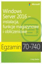 Okładka książki Egzamin 70-740: Windows Server 2016 - Instalacja, funkcje magazynowe i obliczeniowe. Instalacja, funkcje magazynowe i obliczeniowe