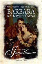 Barbara Radziwiłłówna. Zmierzch Jagiellonów