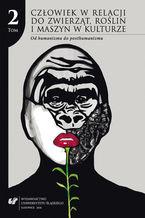 Człowiek w relacji do zwierząt, roślin i maszyn w kulturze. T. 2: Od humanizmu do posthumanizmu