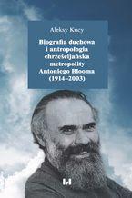 Biografia duchowa i antropologia chrześcijańska metropolity Antoniego Blooma (1914-2003). Wydanie drugie poprawione i uzupełnione