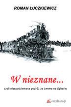 W nieznane... czyli niespodziewana podróż ze Lwowa na Syberię
