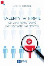 Talenty w firmie czyli jak rekrutować i motywować najlepszych
