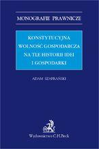 Konstytucyjna wolność gospodarcza na tle historii idei i gospodarki