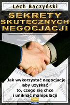 Sekrety skutecznych negocjacji. Jak wykorzystać negocjacje aby uzyskać to, czego się chce i uniknąć manipulacji