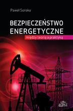 Bezpieczeństwo energetyczne: między teorią a praktyką