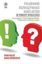 Polubowne rozwiązywanie konfliktów w pomocy społecznej. Komunikacja, psychologia konfliktów, negocjacje i mediacje socjalne