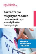Zarządzanie międzynarodowe i internacjonalizacja przedsiębiorstw. Teoria i praktyka