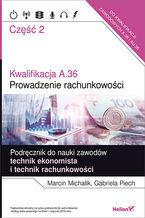 Okładka książki Kwalifikacja A.36. Część 2. Prowadzenie rachunkowości. Podręcznik do nauki zawodów technik ekonomista i technik rachunkowości