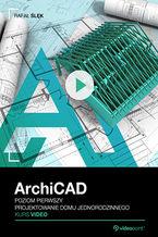 Okładka książki ArchiCAD. Kurs video. Poziom pierwszy. Projektowanie domu jednorodzinnego