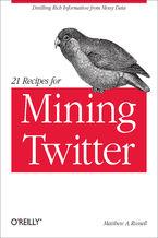 Okładka książki 21 Recipes for Mining Twitter. Distilling Rich Information from Messy Data