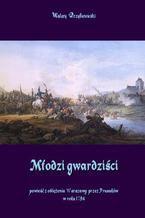 Młodzi gwardziści powieść z oblężenia Warszawy przez Prusaków w roku 1794