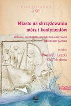 Miasto na skrzyżowaniu mórz i kontynentów. Wczesno- i średniobizantyński Konstantynopol jako miasto portowe. Byzantina Lodziensia XXIII
