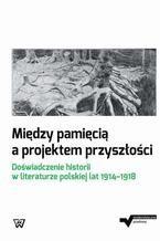 Między pamięcią a projektem przyszłości. Doświadczenie historii w literaturze polskiej lat 1914-1918