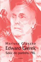 Edward Gierek. Szkic do portretu PRL