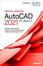 AutoCAD 2021 PL/EN/LT. Metodyka efektywnego projektowania parametrycznego i nieparametrycznego 2D i 3D