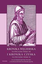 Kronika Węgierska na początku wieku XII i Kronika Czeska na początku wieku XI w łacińskim języku pisane: z tłumaczeniem na polski język