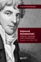 Rajmund Rembieliński. Wizjoner i menedżer Łodzi przemysłowej. Raporty z lat 1824-1830