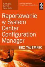 Okładka książki Raportowanie w System Center Configuration Manager Bez tajemnic