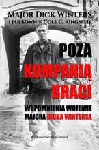 Poza Kompanią Braci. Wspomnienia wojenne majora Dicka Wintersa