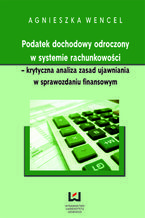 Podatek dochodowy odroczony w systemie rachunkowości - krytyczna analiza zasad ujawniania w sprawozdaniu finansowym