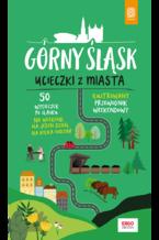 Górny Śląsk. Ucieczki z miasta. Przewodnik weekendowy. Wydanie 1