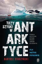Trzy Sztuki w Antarktyce. Pierwsza artystyczna wyprawa polskich twórców do Antarktyki