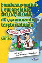 Fundusze unijne i europejskie 2007 -2013 dla samorządu terytorialnego czyli garść praktycznych wskazówek