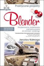 Okładka książki Blender. Od planowania, modelowania oraz teksturowania do animacji i renderingu. Praktyczne projekty