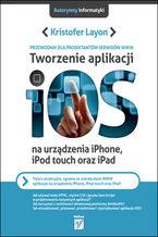 Okładka książki Tworzenie aplikacji iOS na urządzenia iPhone, iPod touch oraz iPad. Przewodnik dla projektantów serwisów WWW